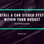 Install a Car Stereo System Within Your Budget