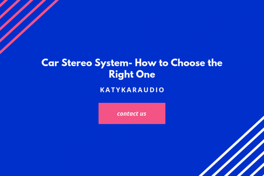 Car Stereo System- How to Choose the Right One