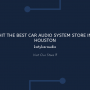 Hit The Best Car Audio System Store In Houston