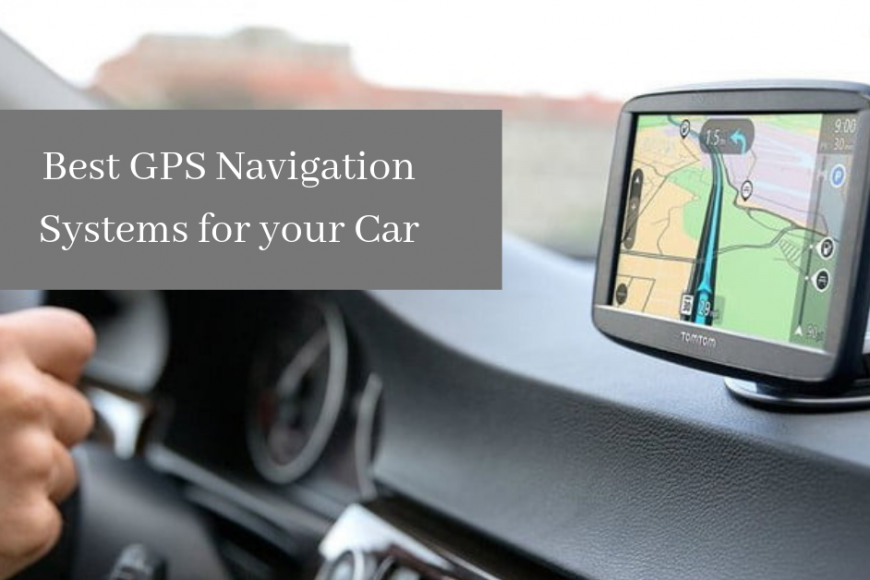Best GPS Navigation Systems for your Car