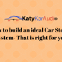 How to build an ideal Car Stereo System- That is right for you