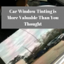 Car Window Tinting is More Valuable Than You Thought