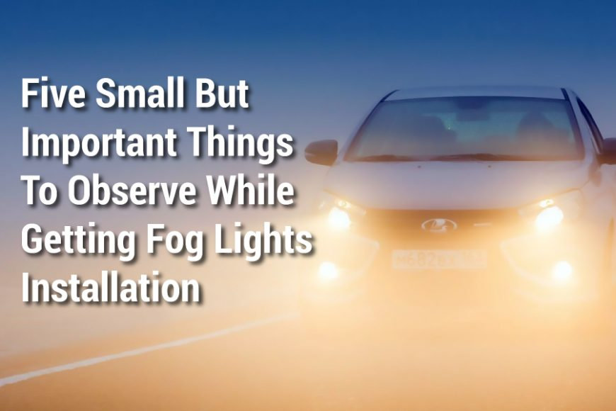 Five Small But Important Things To Observe While Getting Fog Lights Installation