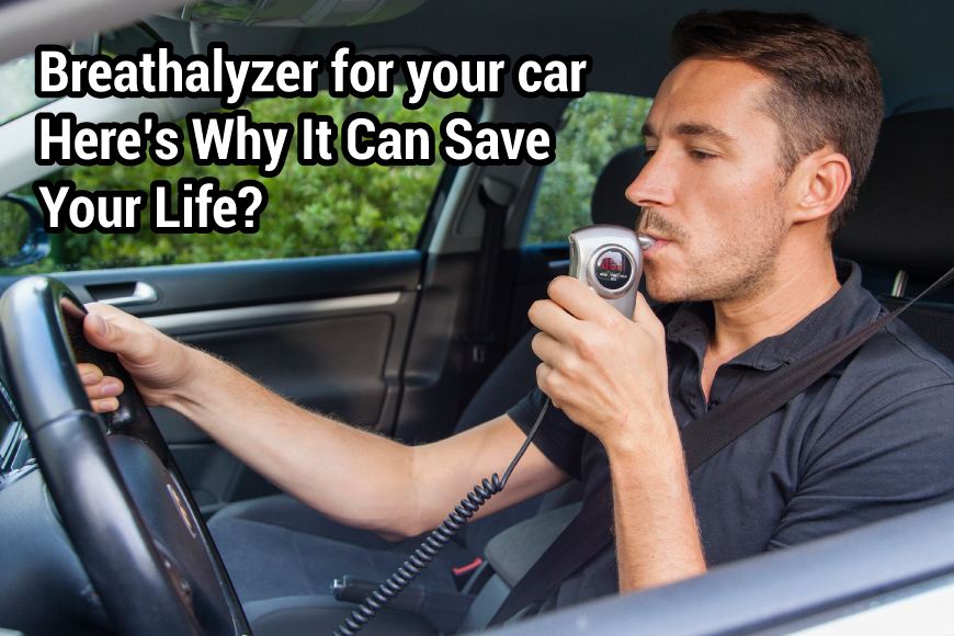 Breathalyzer for Your Car – Here's Why It Can Save Your Life?